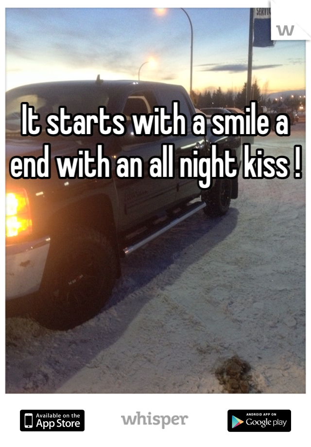 It starts with a smile a end with an all night kiss !