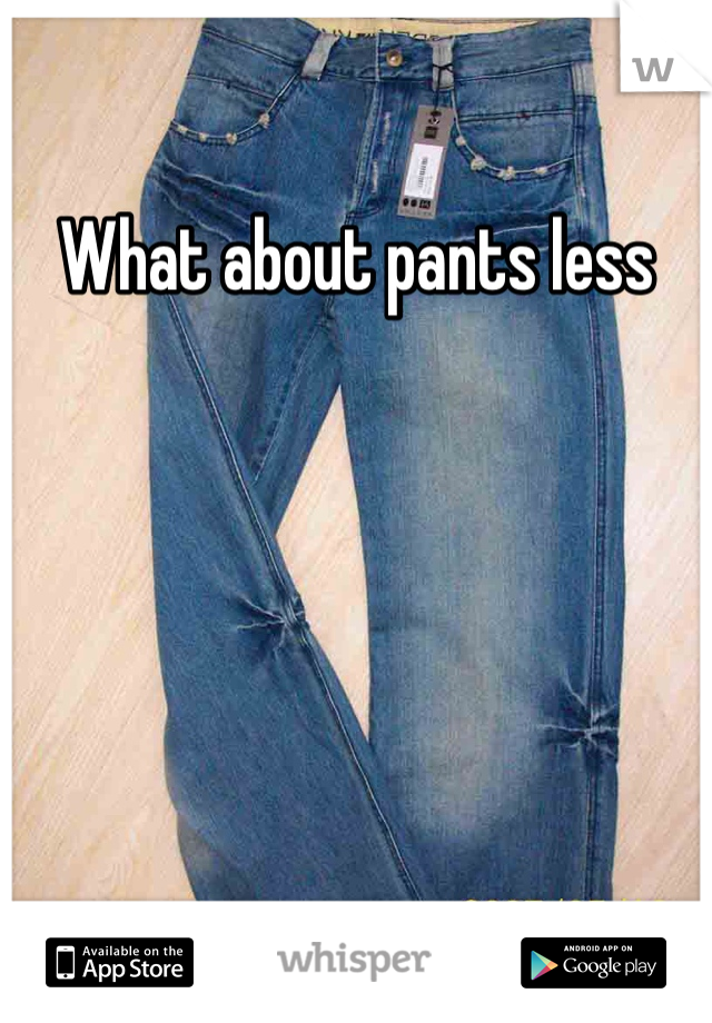 What about pants less