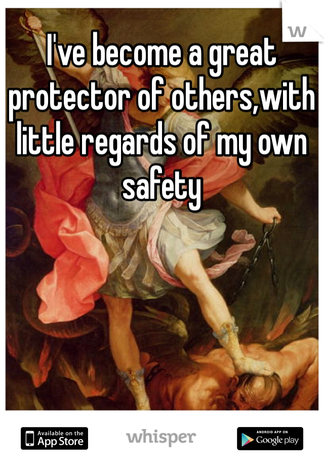 I've become a great protector of others,with little regards of my own safety