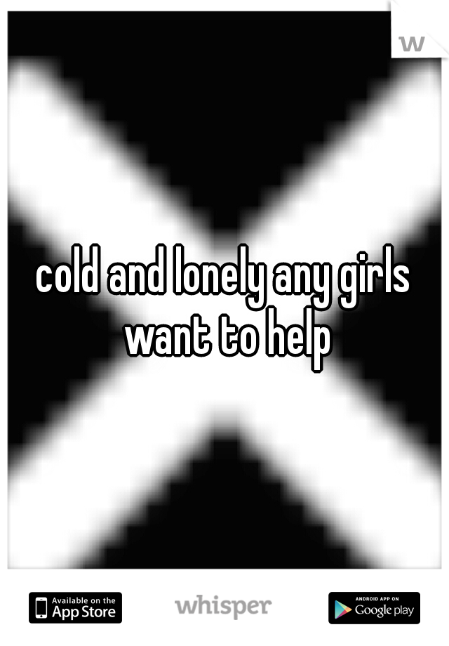 cold and lonely any girls want to help