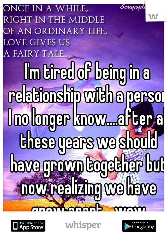 I'm tired of being in a relationship with a person I no longer know....after all these years we should have grown together but now realizing we have grew apart....wow