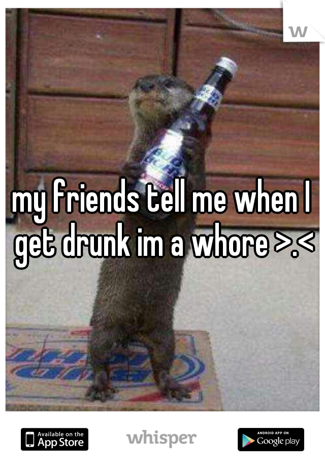 my friends tell me when I get drunk im a whore >.<