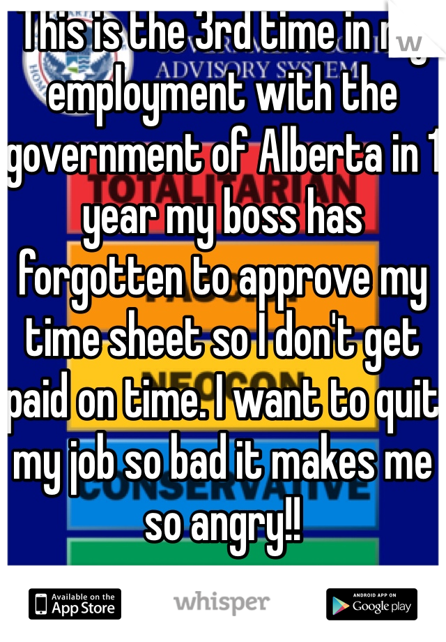 This is the 3rd time in my employment with the government of Alberta in 1 year my boss has forgotten to approve my time sheet so I don't get paid on time. I want to quit my job so bad it makes me so angry!!