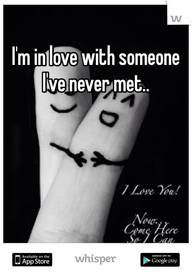 I'm in love with someone I've never met..