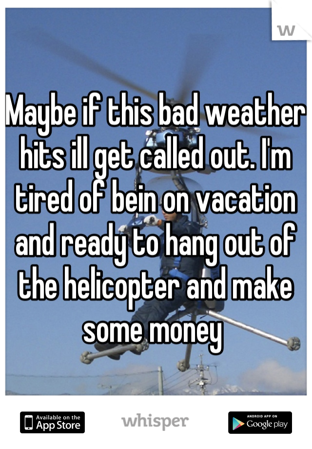 Maybe if this bad weather hits ill get called out. I'm tired of bein on vacation and ready to hang out of the helicopter and make some money