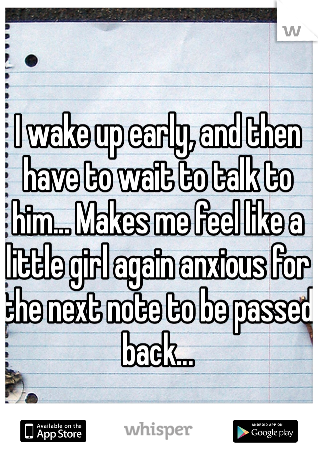 I wake up early, and then have to wait to talk to him... Makes me feel like a little girl again anxious for the next note to be passed back...