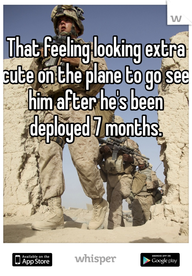 That feeling looking extra cute on the plane to go see him after he's been deployed 7 months.