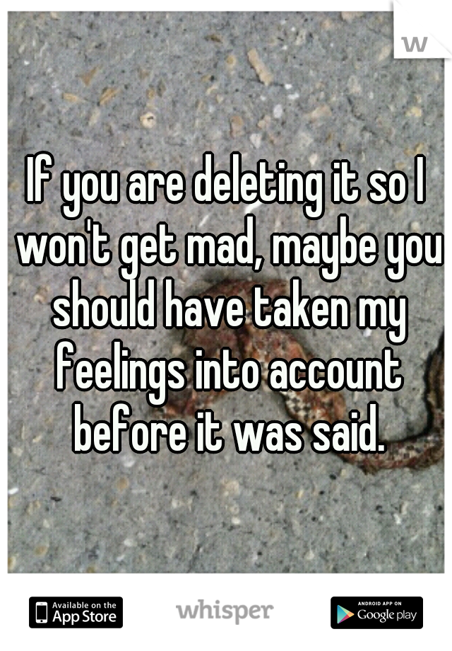 If you are deleting it so I won't get mad, maybe you should have taken my feelings into account before it was said.