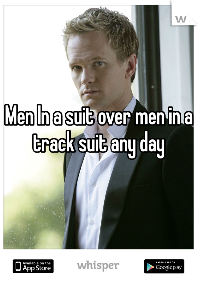 Men In a suit over men in a track suit any day