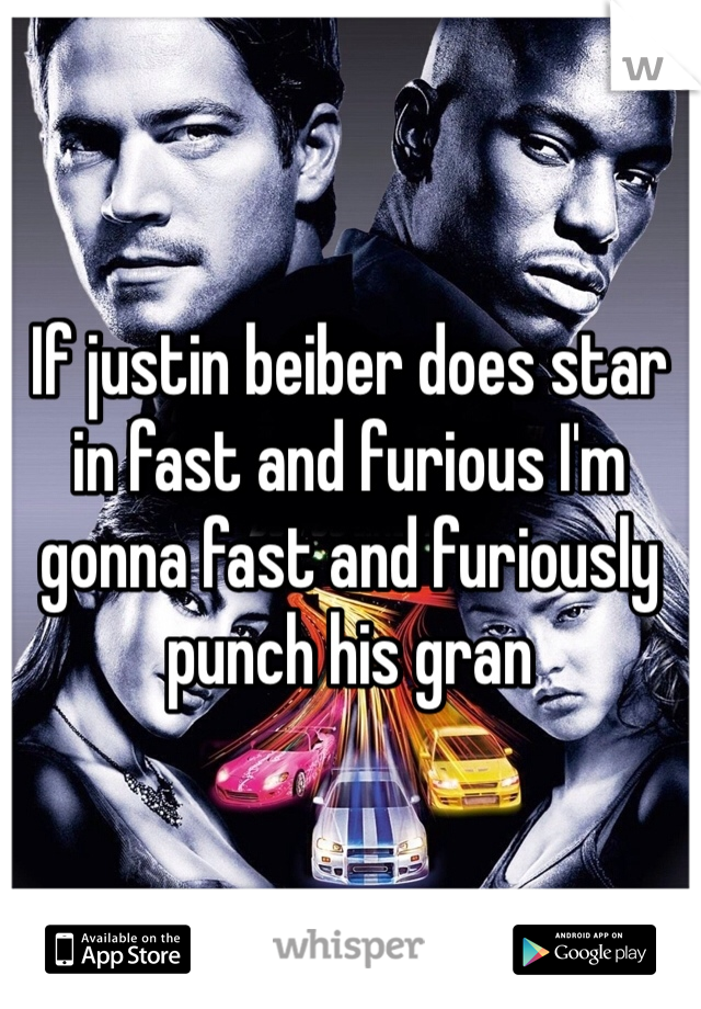 If justin beiber does star in fast and furious I'm gonna fast and furiously punch his gran