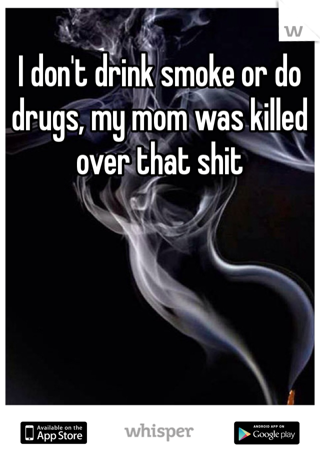 I don't drink smoke or do drugs, my mom was killed over that shit