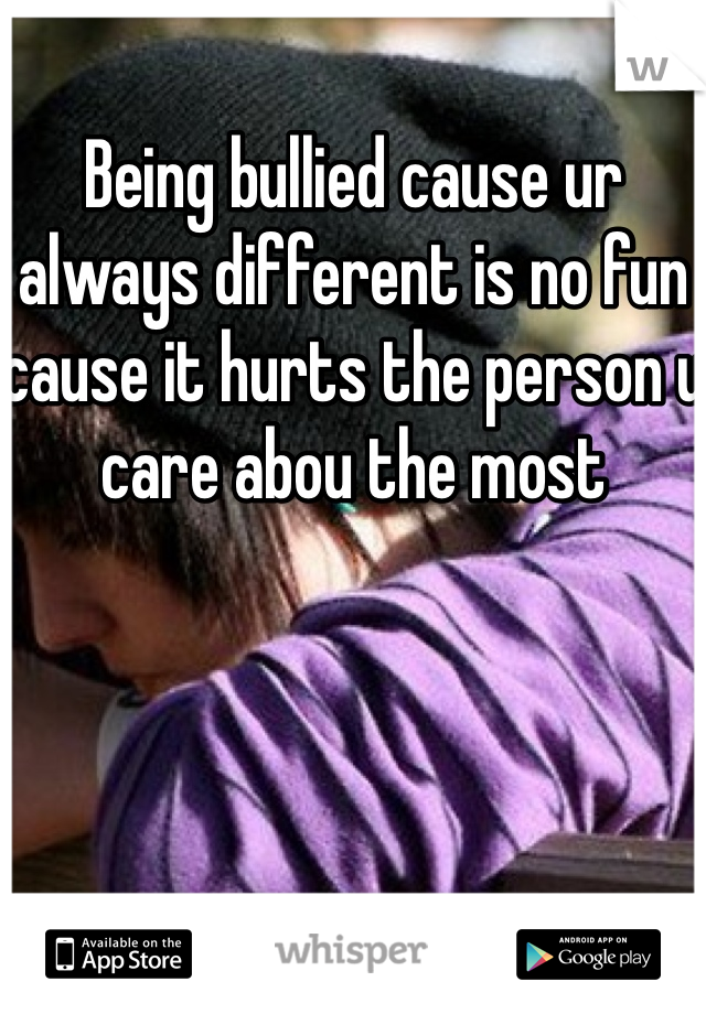 Being bullied cause ur always different is no fun cause it hurts the person u care abou the most