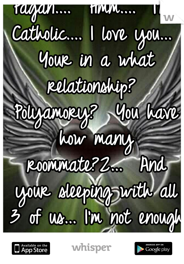 Pagan....  Hmm....  I'm Catholic.... I love you...  Your in a what relationship?  Polyamory?  You have how many roommate?2...  And your sleeping with all 3 of us... I'm not enough 4 u?