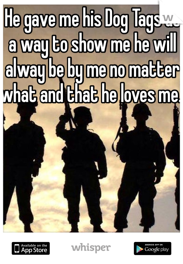 He gave me his Dog Tags as a way to show me he will alway be by me no matter what and that he loves me.