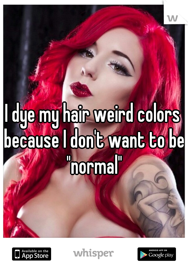 "I dye my hair weird colors because I don't want to be ""normal"""