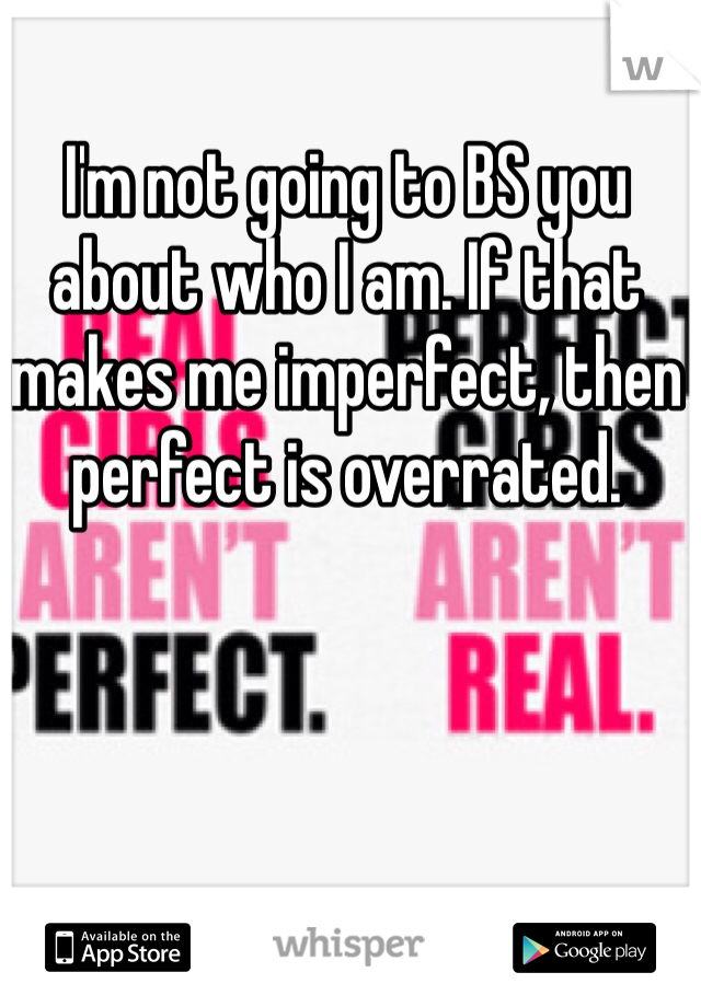 I'm not going to BS you about who I am. If that makes me imperfect, then perfect is overrated.