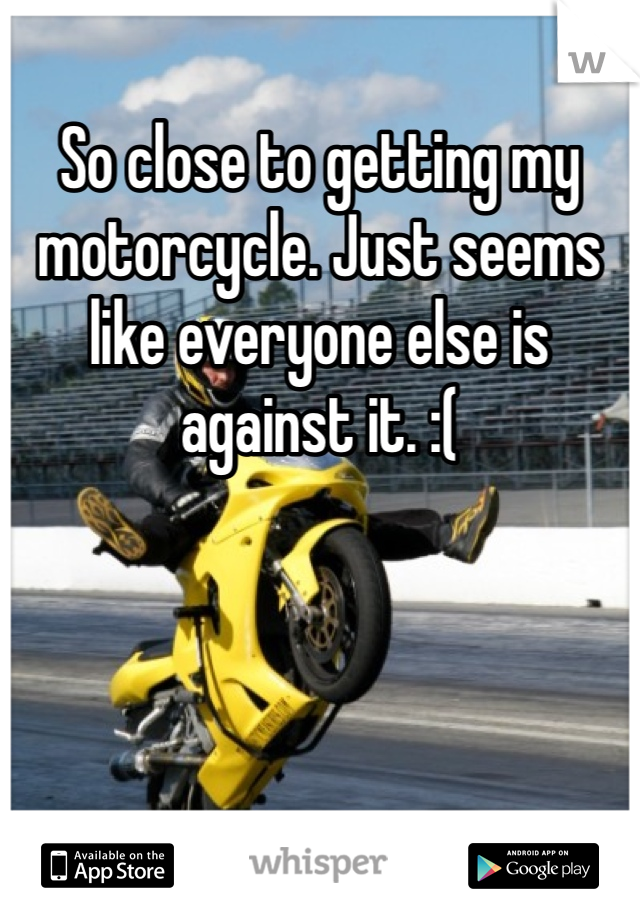 So close to getting my motorcycle. Just seems like everyone else is against it. :(