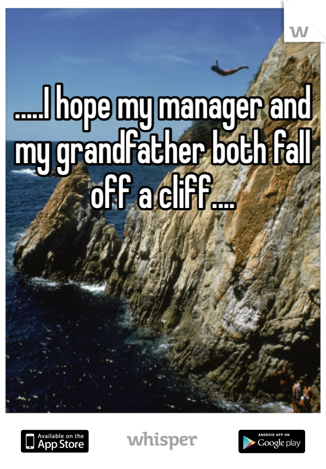 .....I hope my manager and my grandfather both fall off a cliff....