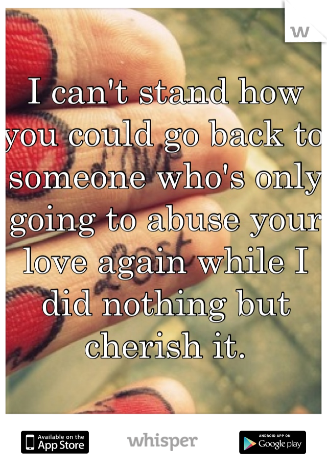 I can't stand how you could go back to someone who's only going to abuse your love again while I did nothing but cherish it.