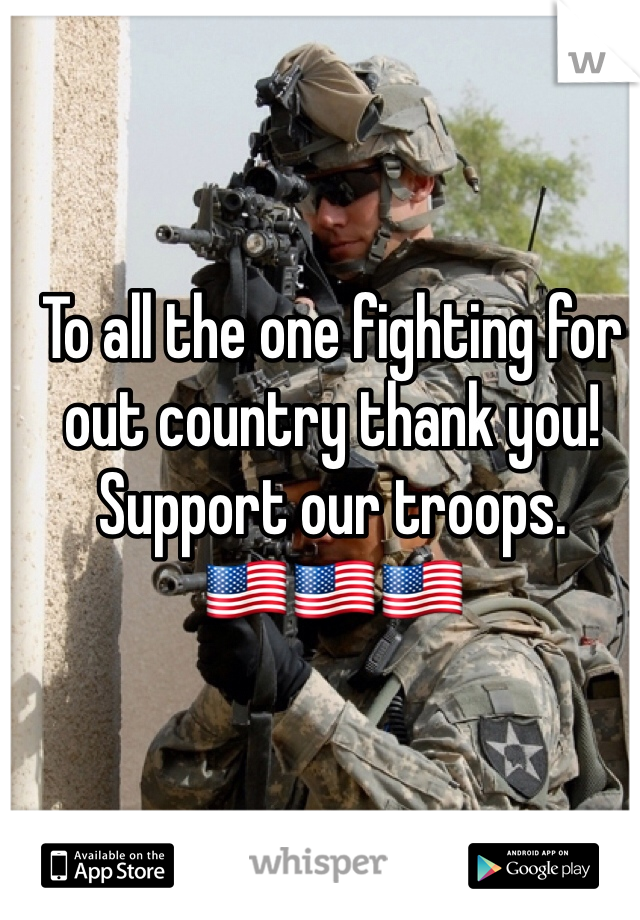 To all the one fighting for out country thank you! Support our troops. 🇺🇸🇺🇸🇺🇸