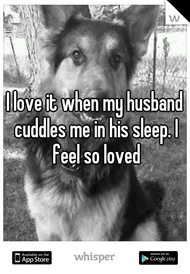 I love it when my husband cuddles me in his sleep. I feel so loved