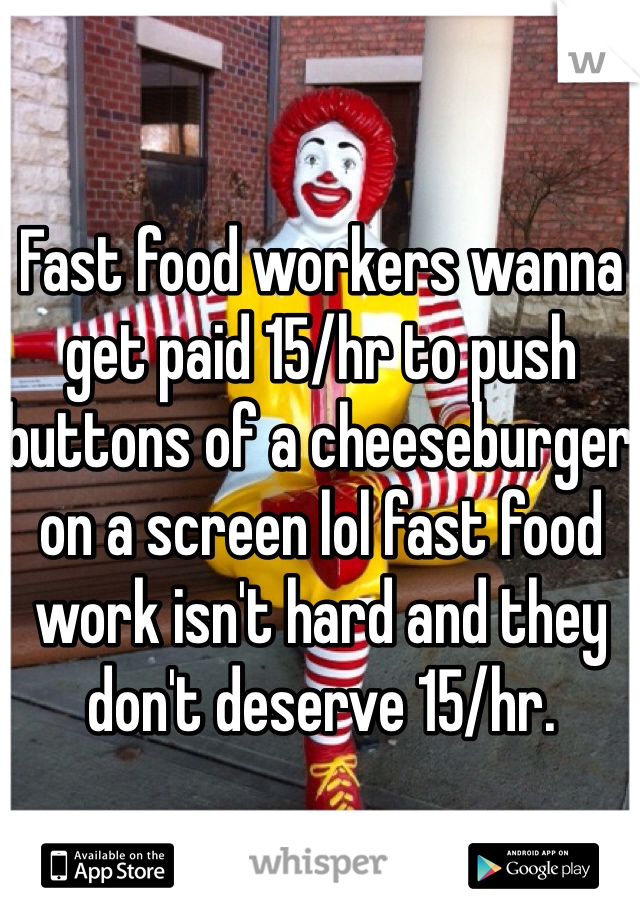 Fast food workers wanna get paid 15/hr to push buttons of a cheeseburger on a screen lol fast food work isn't hard and they don't deserve 15/hr.