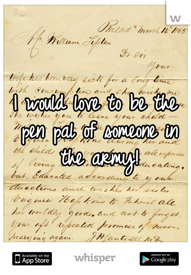 I would love to be the pen pal of someone in the army!