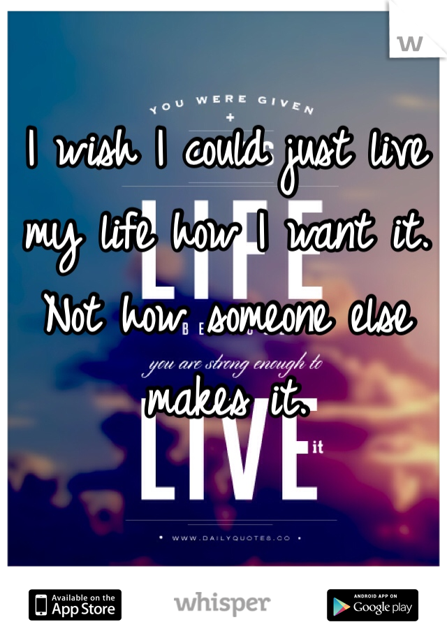 I wish I could just live my life how I want it. Not how someone else makes it.