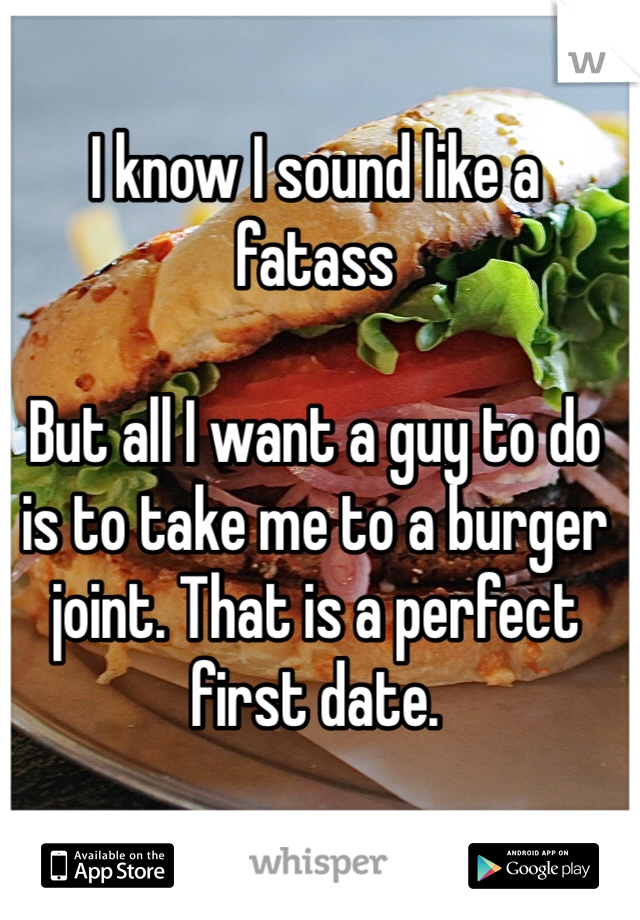 I know I sound like a fatass  But all I want a guy to do is to take me to a burger joint. That is a perfect first date.