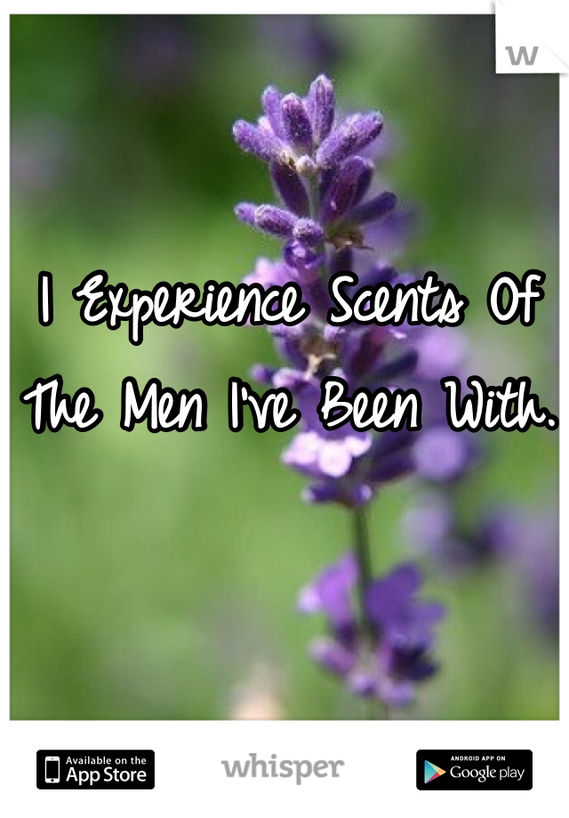 I Experience Scents Of The Men I've Been With.