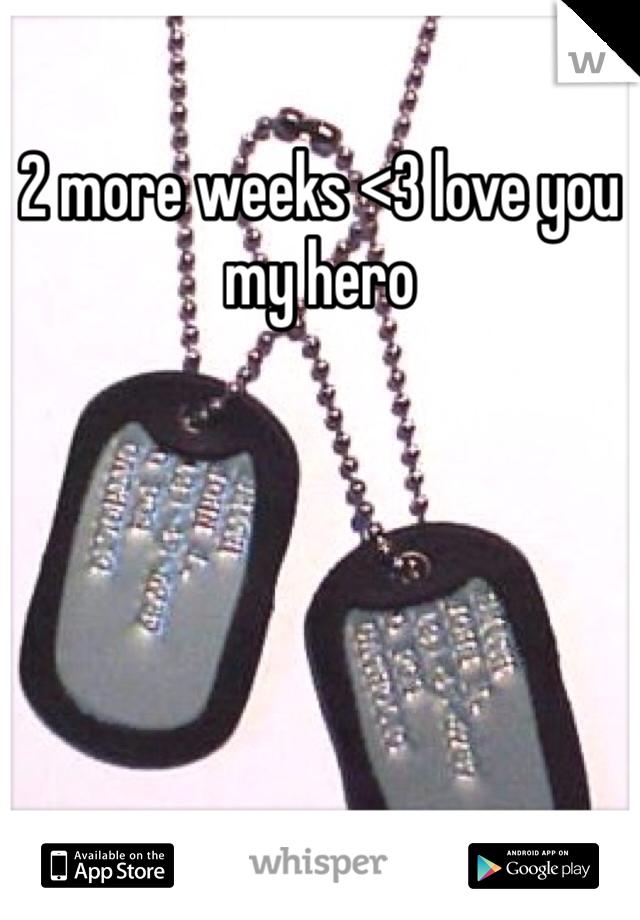 2 more weeks <3 love you my hero