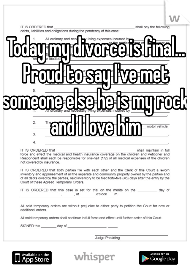 Today my divorce is final... Proud to say I've met someone else he is my rock and I love him