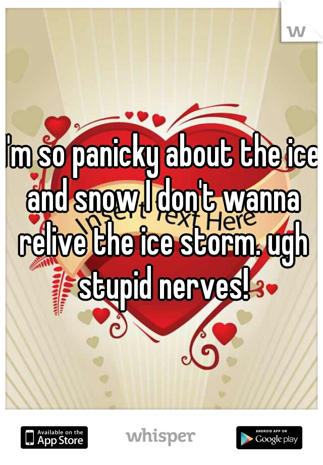 I'm so panicky about the ice and snow I don't wanna relive the ice storm. ugh stupid nerves!