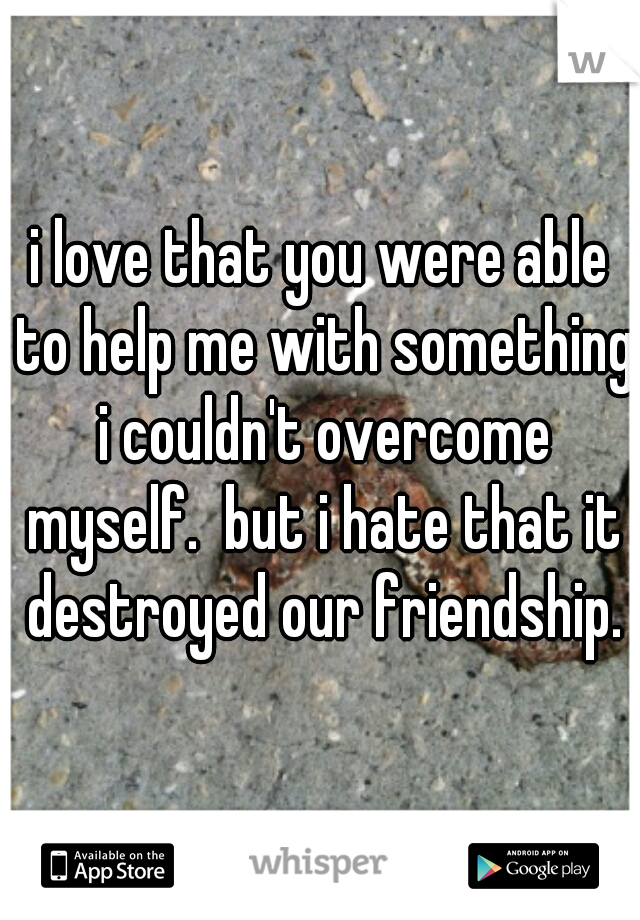 i love that you were able to help me with something i couldn't overcome myself.  but i hate that it destroyed our friendship.