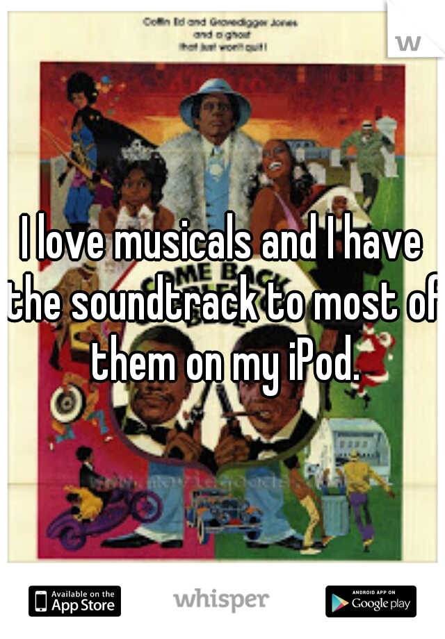 I love musicals and I have the soundtrack to most of them on my iPod.
