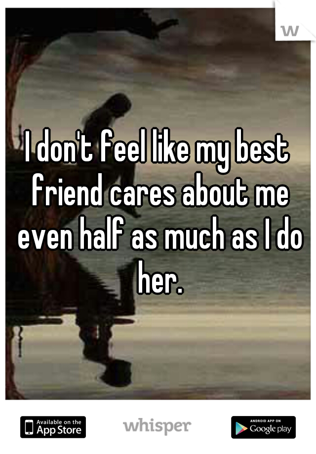 I don't feel like my best friend cares about me even half as much as I do her.