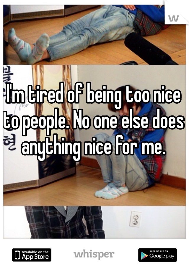I'm tired of being too nice to people. No one else does anything nice for me.
