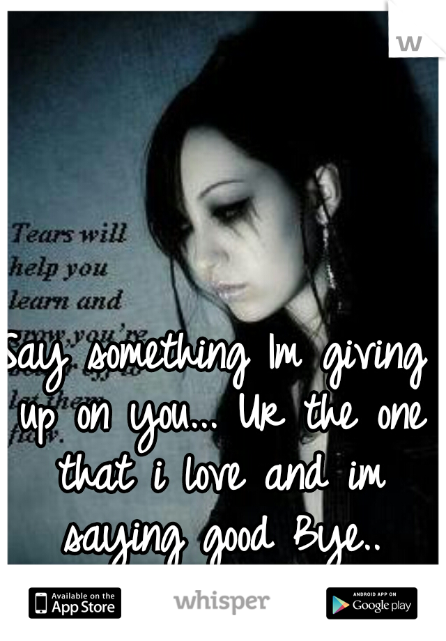 Say something Im giving up on you... Ur the one that i love and im saying good Bye..