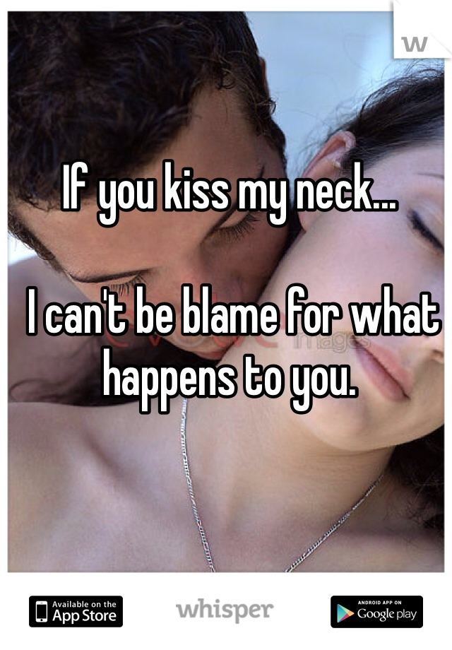 If you kiss my neck...   I can't be blame for what happens to you.