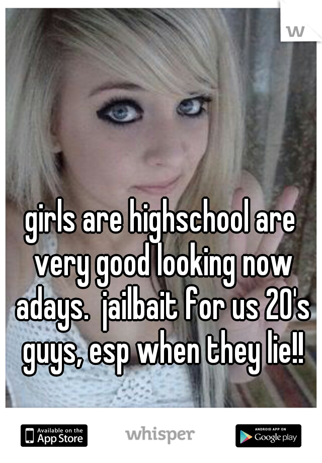 girls are highschool are very good looking now adays.  jailbait for us 20's guys, esp when they lie!!