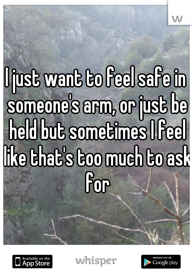 I just want to feel safe in someone's arm, or just be held but sometimes I feel like that's too much to ask for