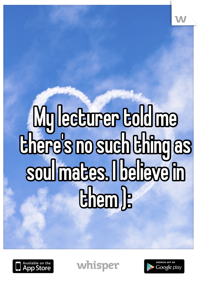 My lecturer told me there's no such thing as soul mates. I believe in them ):