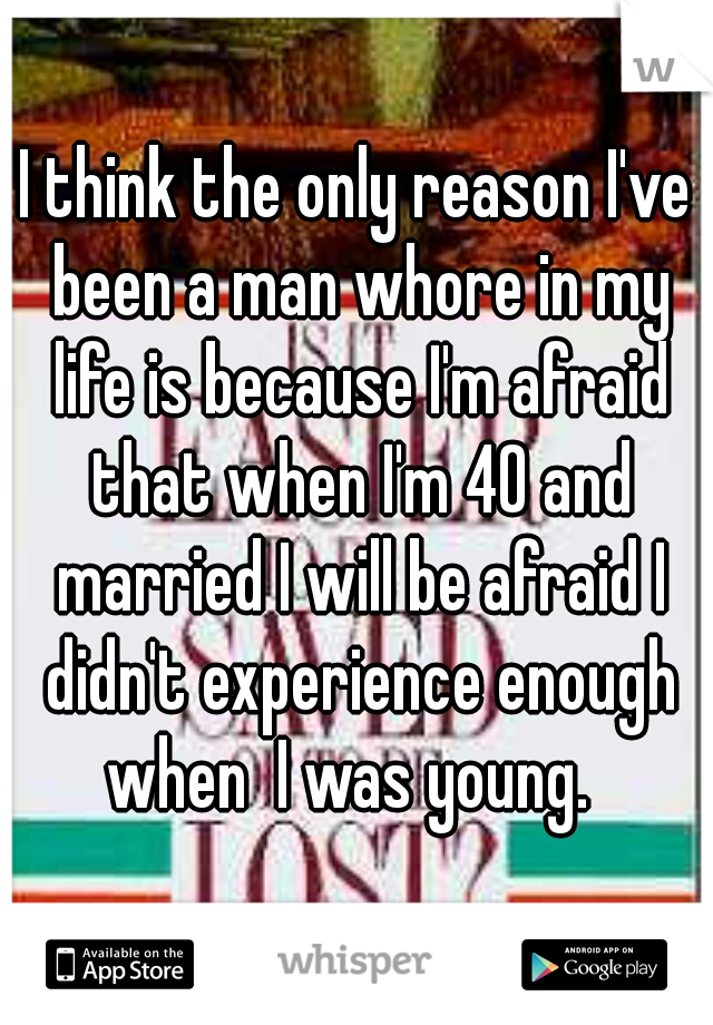 I think the only reason I've been a man whore in my life is because I'm afraid that when I'm 40 and married I will be afraid I didn't experience enough when  I was young.