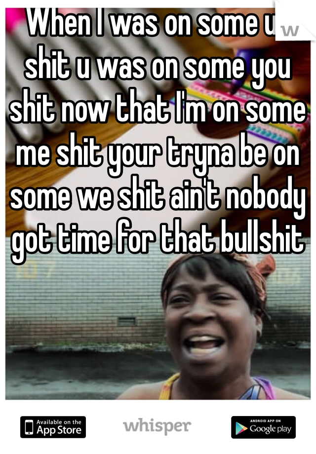 When I was on some us shit u was on some you shit now that I'm on some me shit your tryna be on some we shit ain't nobody got time for that bullshit