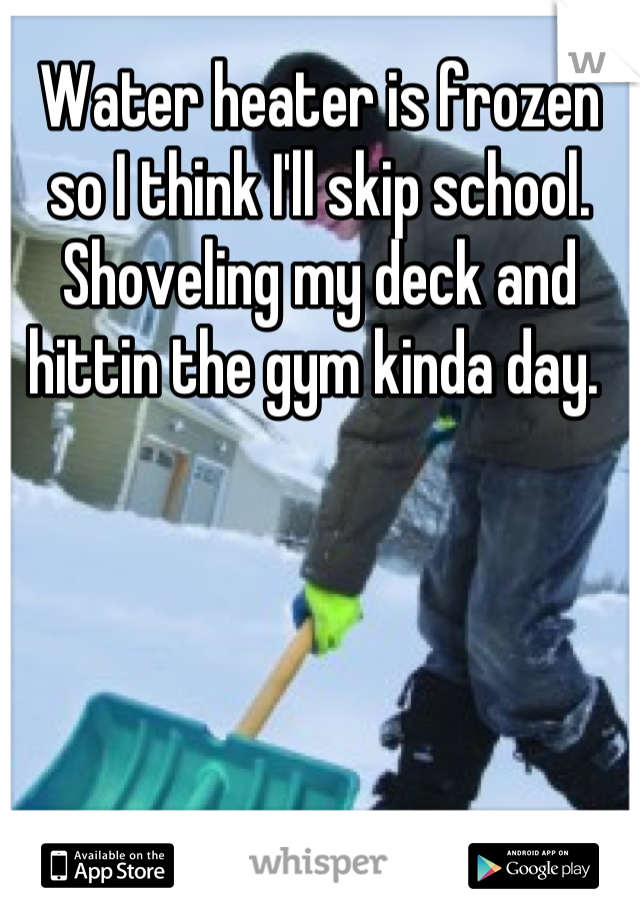 Water heater is frozen so I think I'll skip school. Shoveling my deck and hittin the gym kinda day.