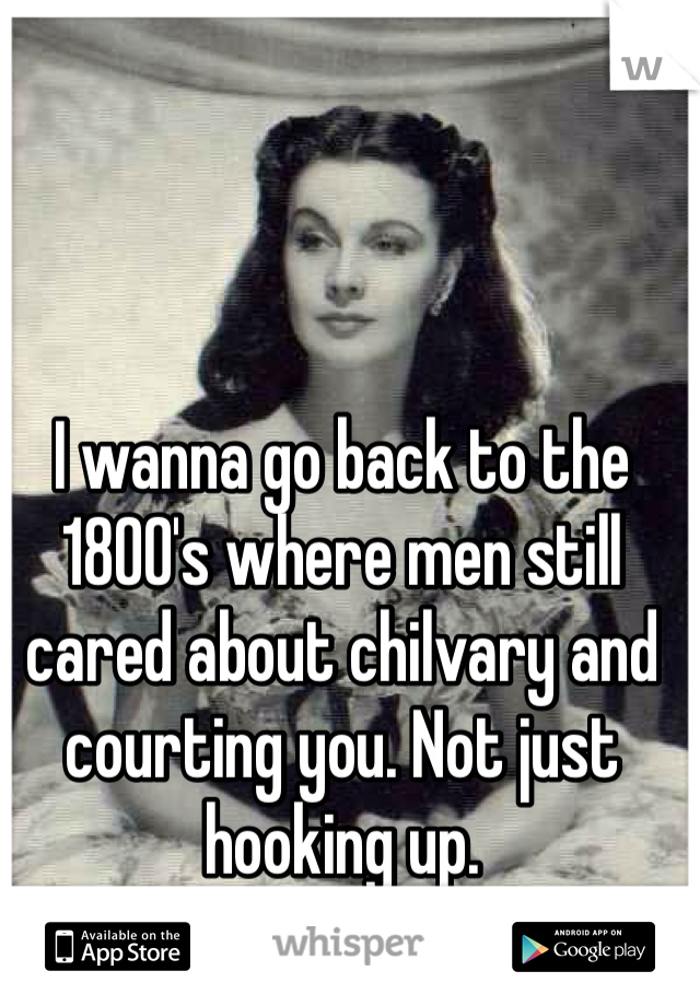 I wanna go back to the 1800's where men still cared about chilvary and courting you. Not just hooking up.