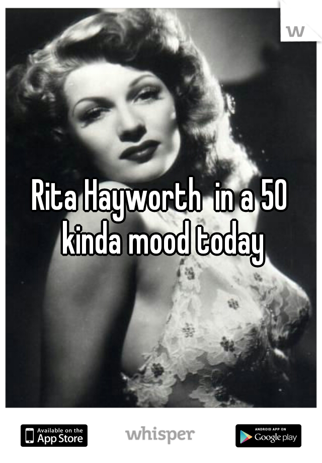 Rita Hayworth  in a 50 kinda mood today
