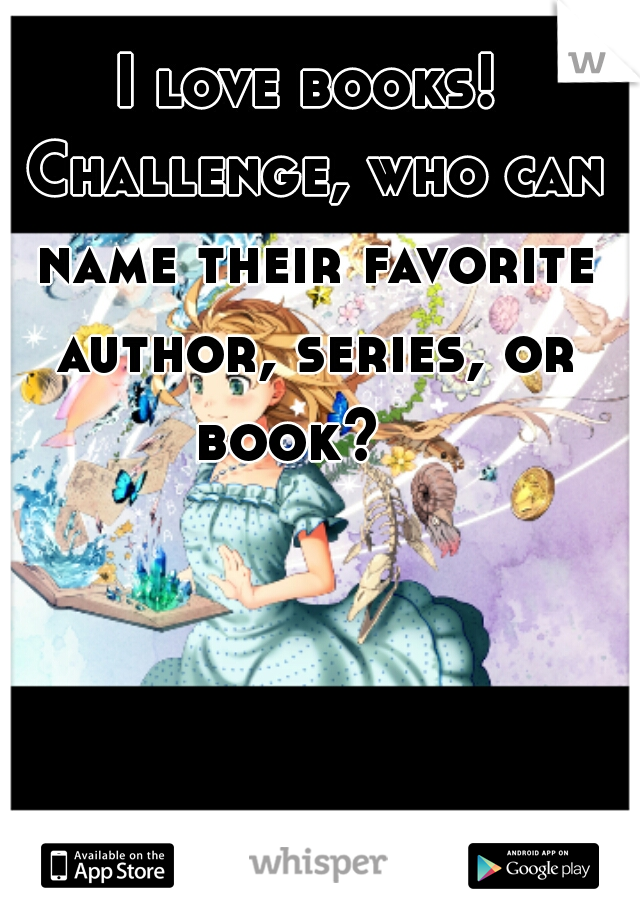 I love books! Challenge, who can name their favorite author, series, or book?