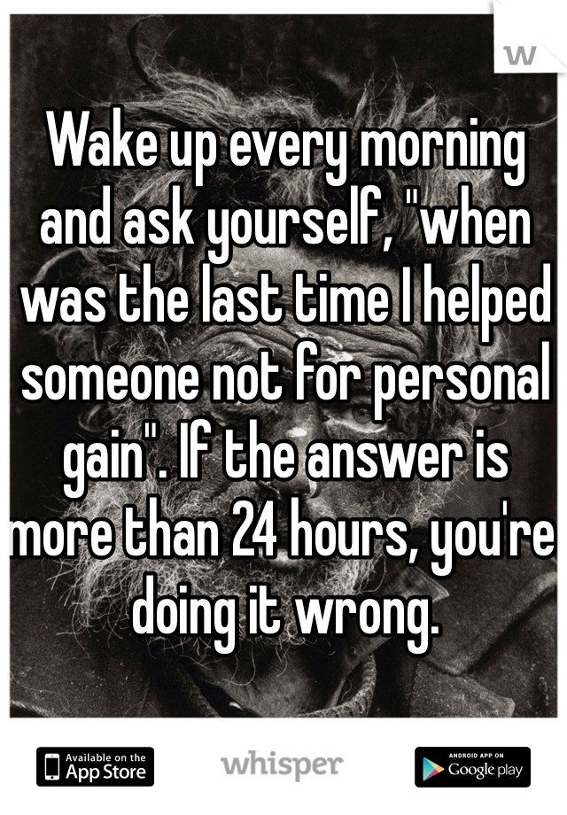 "Wake up every morning and ask yourself, ""when was the last time I helped someone not for personal gain"". If the answer is more than 24 hours, you're doing it wrong."