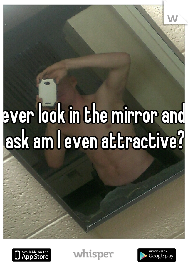 ever look in the mirror and ask am I even attractive?